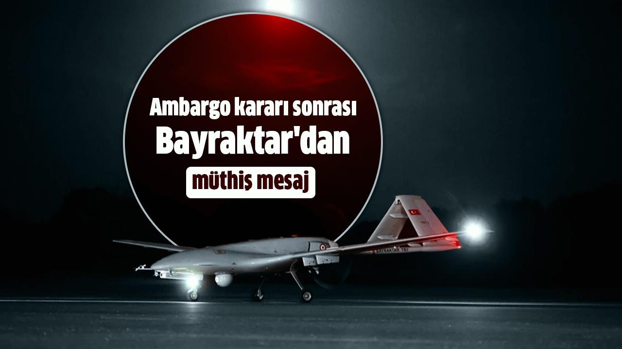 Ambargo kararı sonrası Bayraktar'dan müthiş mesaj