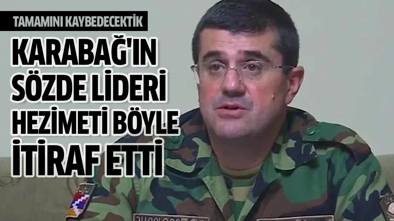 Karabağ'ın sözde lideri hezimeti böyle itiraf etti