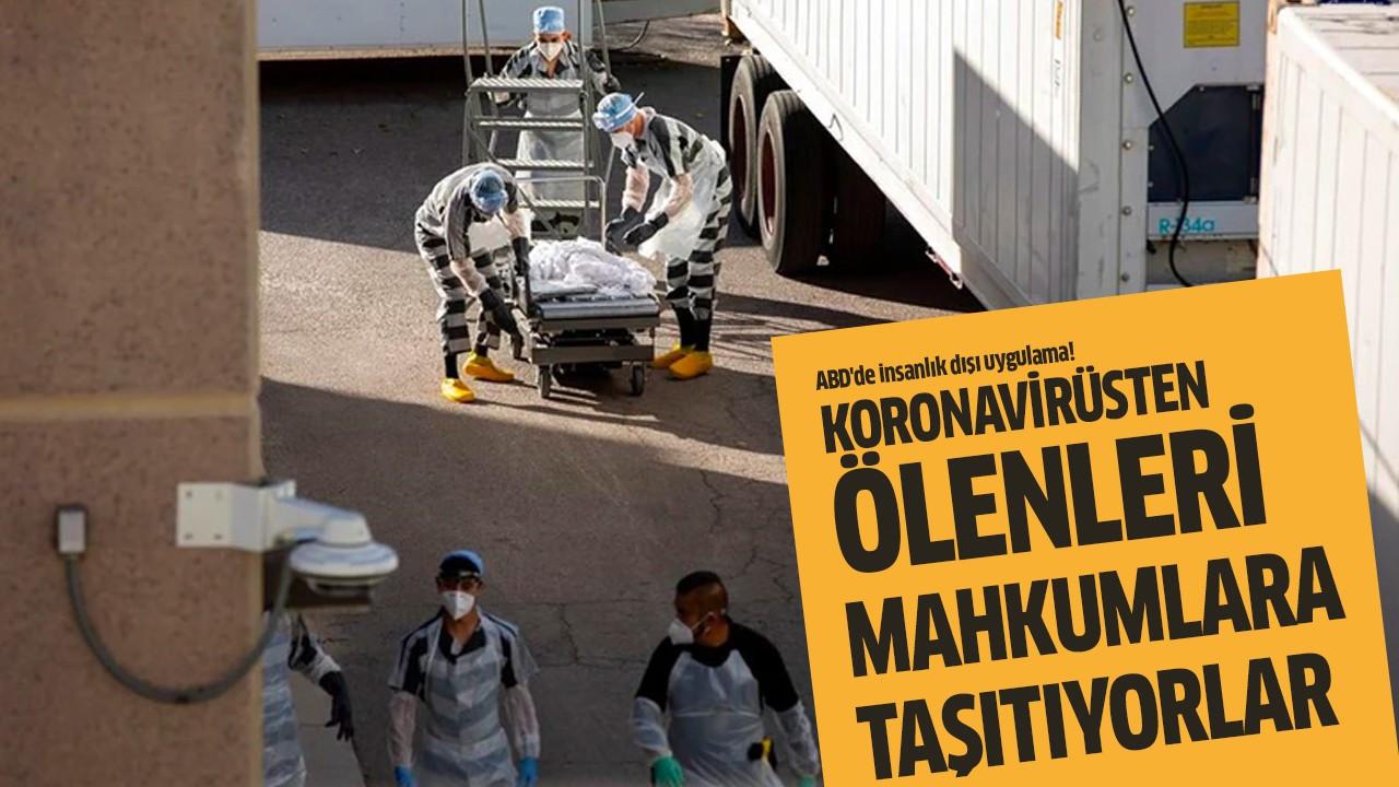 Koronavirüsten ölenleri mahkumlara taşıtıyorlar