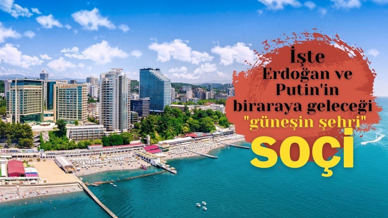 Erdoğan ve Putin'in bir araya geleceği  şehir SOÇİ