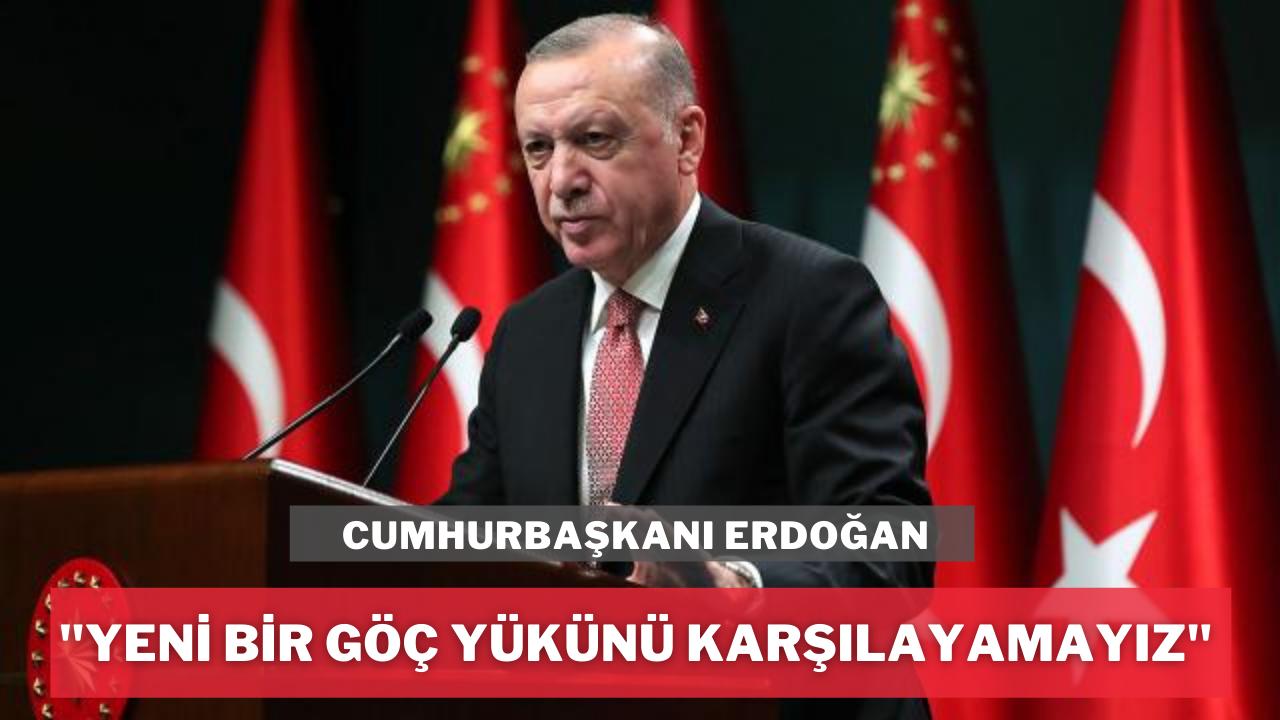 Erdoğan: Türkiye yeni bir göç yükünü karşılayamaz