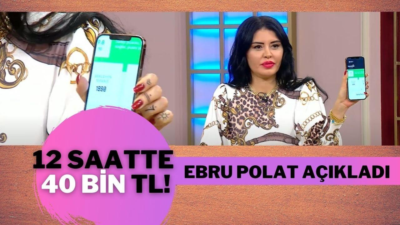 Ebru Polat 12 saatte 40 bin TL kazanıyor!