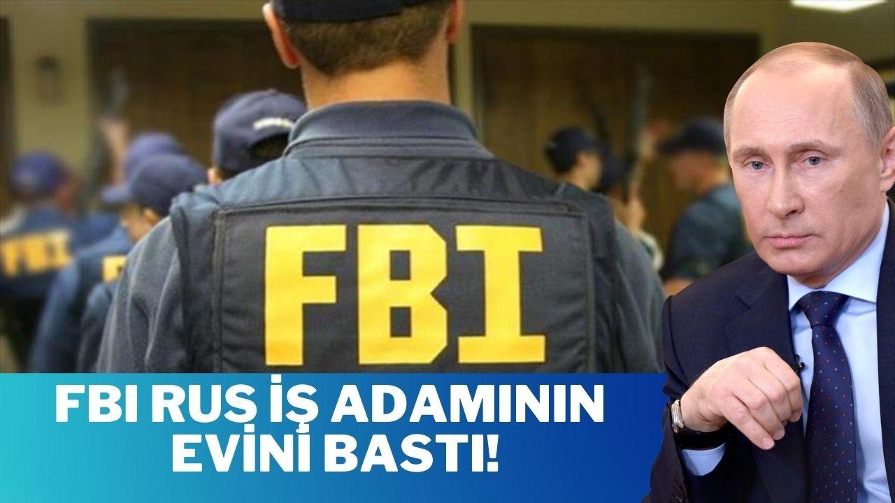 FBI, Putin'e yakınlığıyla bilinen Rus iş adamının evini bastı