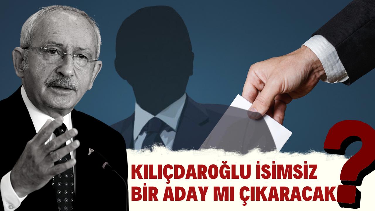 Kılıçdaroğlu isimsiz bir aday mı çıkaracak?